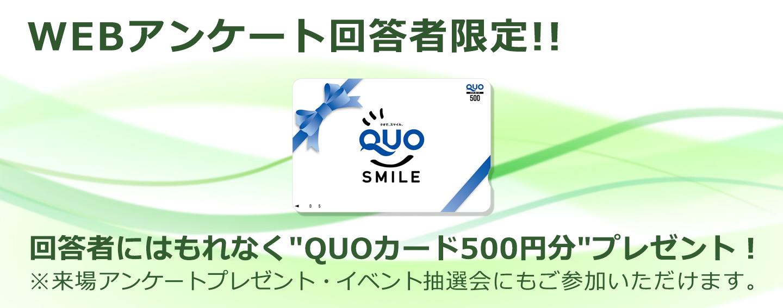"""回答者にはもれなく""""QUOカード500円分""""プレゼント!※来場アンケートプレゼント・イベント抽選会にもご参加いただけます。"""